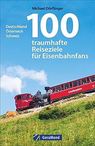 Eisenbahn-Reiseführer: 100 traumhafte Reiseziele für Eisenbahnfans. Deutschland, Österreich, Schweiz. Eisenbahnreiseziele für die ganze Familie. Bahnreisen mit Kindern.