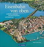 Eisenbahn von oben: Luftbilder zwischen Hindenburgdamm und Bodensee. Bahnhöfe, Brücken, Betriebswerke aus der Vogelperspektive. Deutschland von oben in einem Eisenbahn-Bildband.